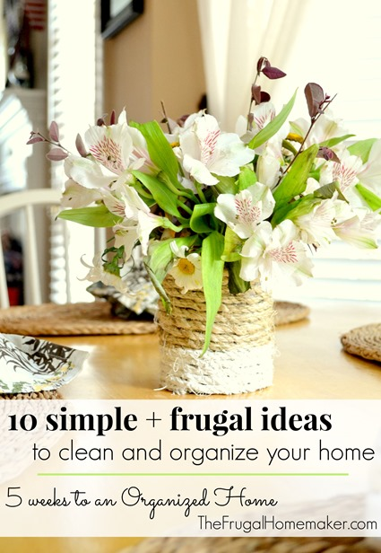 New series: 10 simple + frugal ideas to clean and organize your home (part of 5 weeks to an Organized Home)